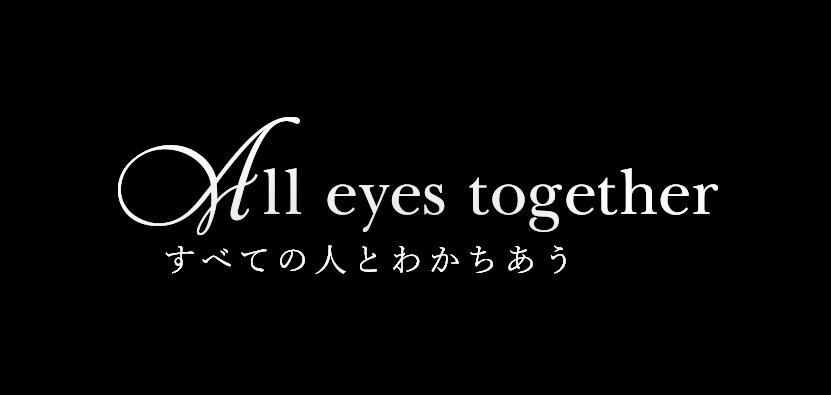 All eyes together すべての人とわかちあう